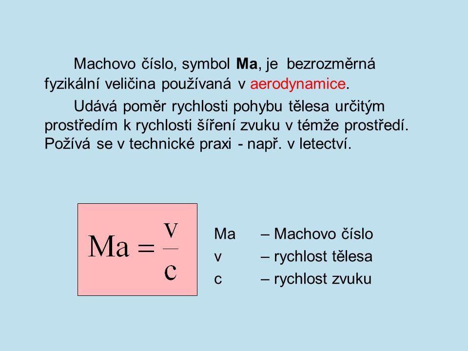 Machovo číslo, symbol Ma, je bezrozměrná fyzikální veličina používaná v aerodynamice.