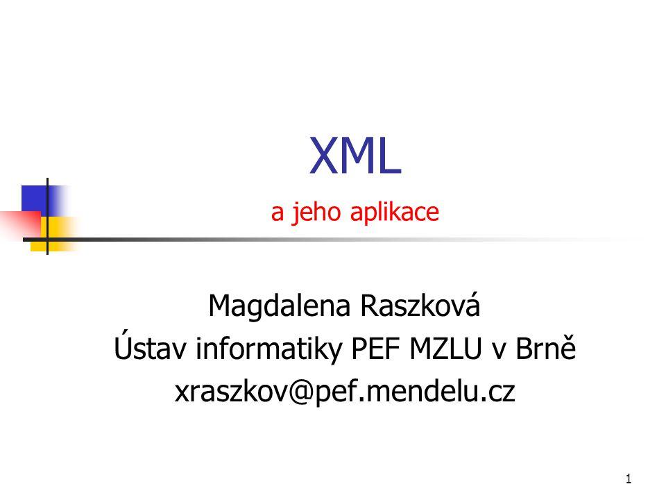 1 XML a jeho aplikace Magdalena Raszková Ústav informatiky PEF MZLU v Brně xraszkov@pef.mendelu.cz