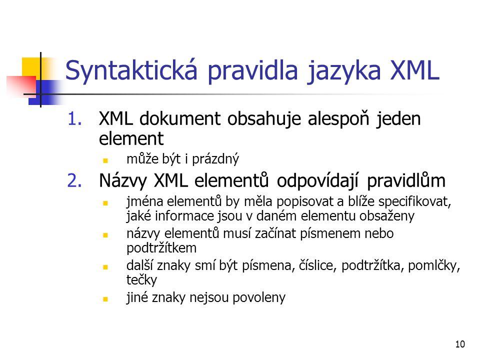 10 Syntaktická pravidla jazyka XML 1.XML dokument obsahuje alespoň jeden element může být i prázdný 2.Názvy XML elementů odpovídají pravidlům jména el