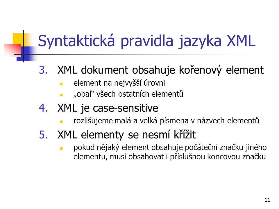 """11 Syntaktická pravidla jazyka XML 3.XML dokument obsahuje kořenový element element na nejvyšší úrovni """"obal"""" všech ostatních elementů 4.XML je case-s"""