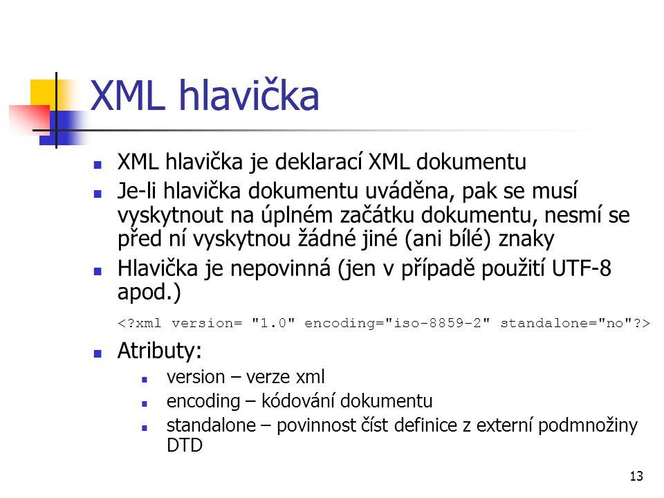 13 XML hlavička XML hlavička je deklarací XML dokumentu Je-li hlavička dokumentu uváděna, pak se musí vyskytnout na úplném začátku dokumentu, nesmí se