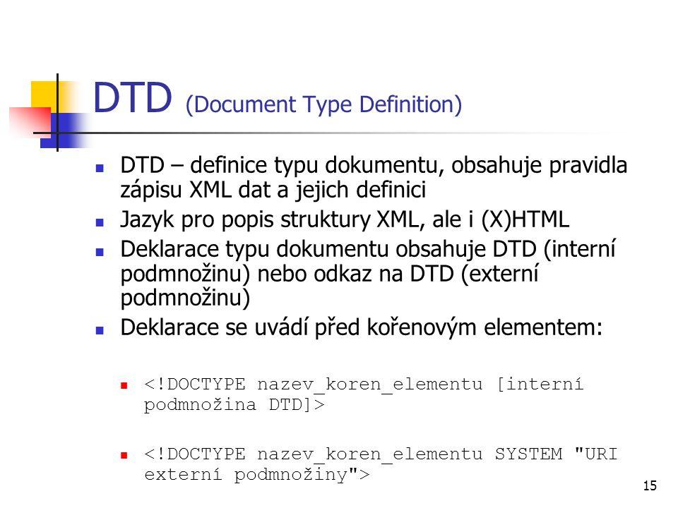 15 DTD (Document Type Definition) DTD – definice typu dokumentu, obsahuje pravidla zápisu XML dat a jejich definici Jazyk pro popis struktury XML, ale