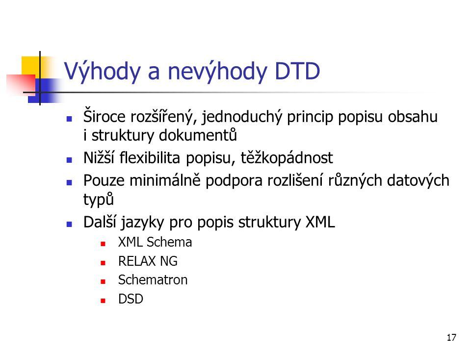 17 Výhody a nevýhody DTD Široce rozšířený, jednoduchý princip popisu obsahu i struktury dokumentů Nižší flexibilita popisu, těžkopádnost Pouze minimál