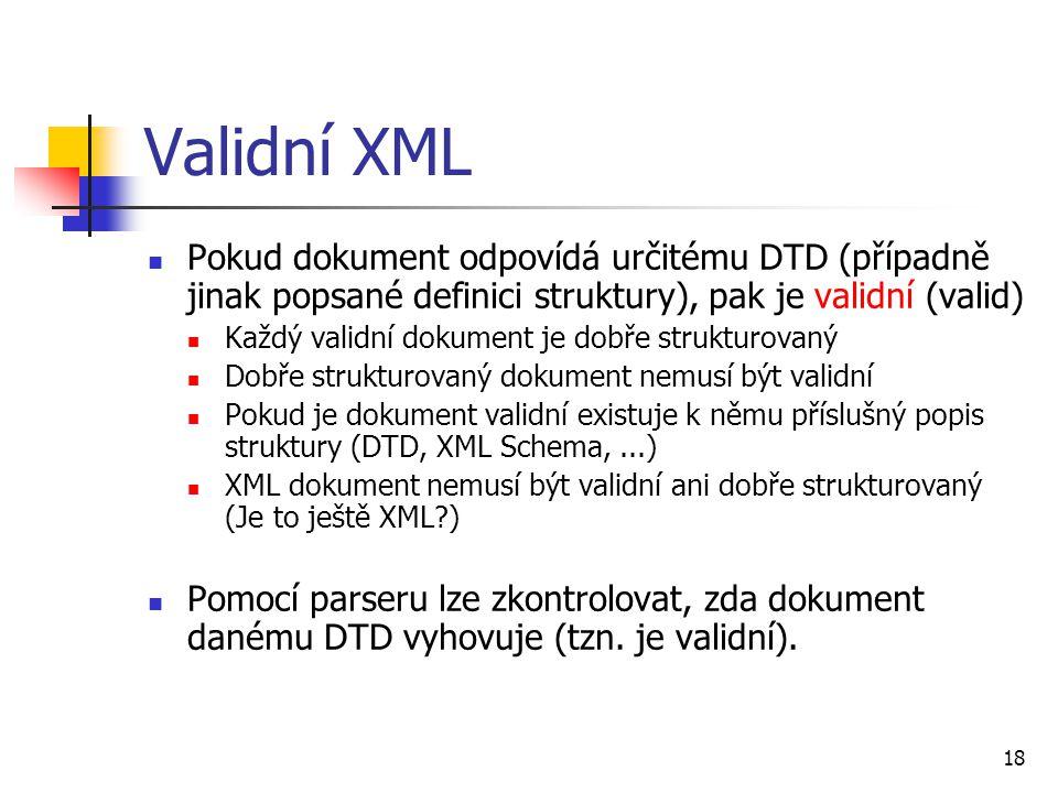 18 Validní XML Pokud dokument odpovídá určitému DTD (případně jinak popsané definici struktury), pak je validní (valid) Každý validní dokument je dobř