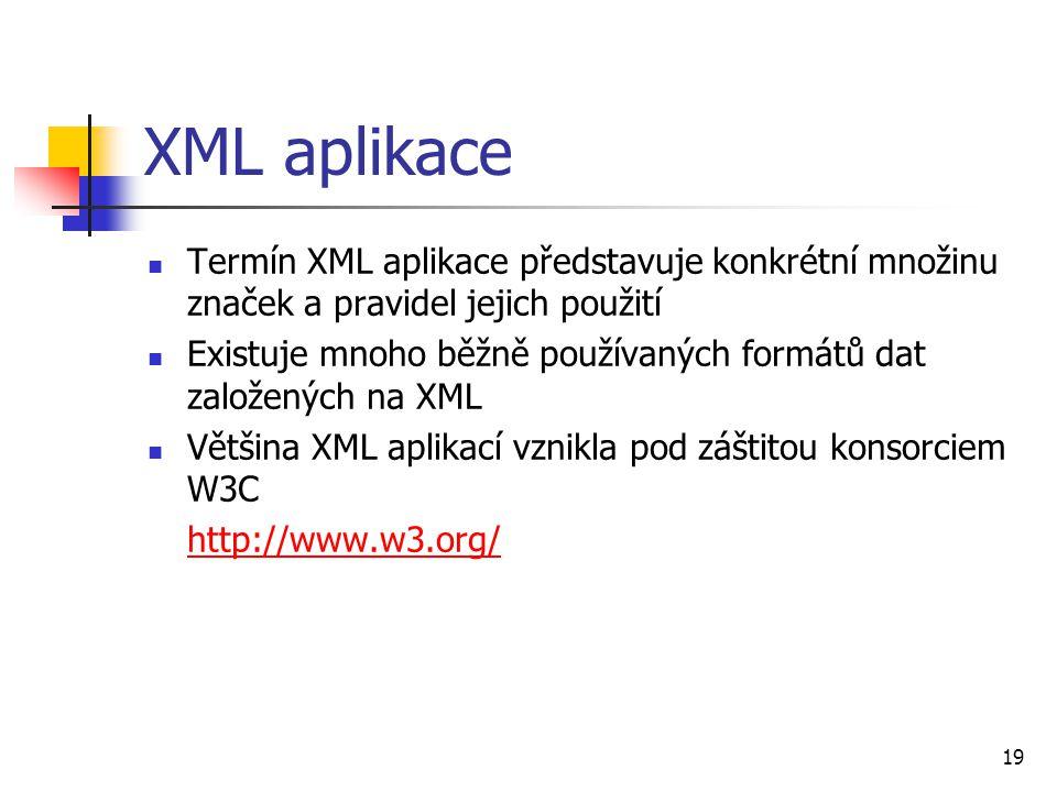 19 XML aplikace Termín XML aplikace představuje konkrétní množinu značek a pravidel jejich použití Existuje mnoho běžně používaných formátů dat založe