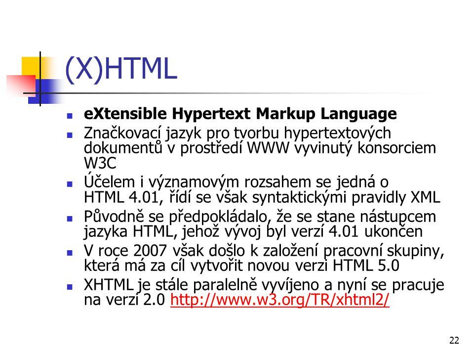22 (X)HTML eXtensible Hypertext Markup Language Značkovací jazyk pro tvorbu hypertextových dokumentů v prostředí WWW vyvinutý konsorciem W3C Účelem i