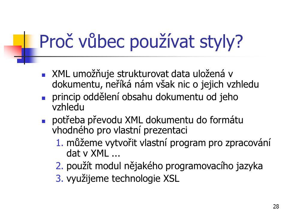 28 Proč vůbec používat styly? XML umožňuje strukturovat data uložená v dokumentu, neříká nám však nic o jejich vzhledu princip oddělení obsahu dokumen