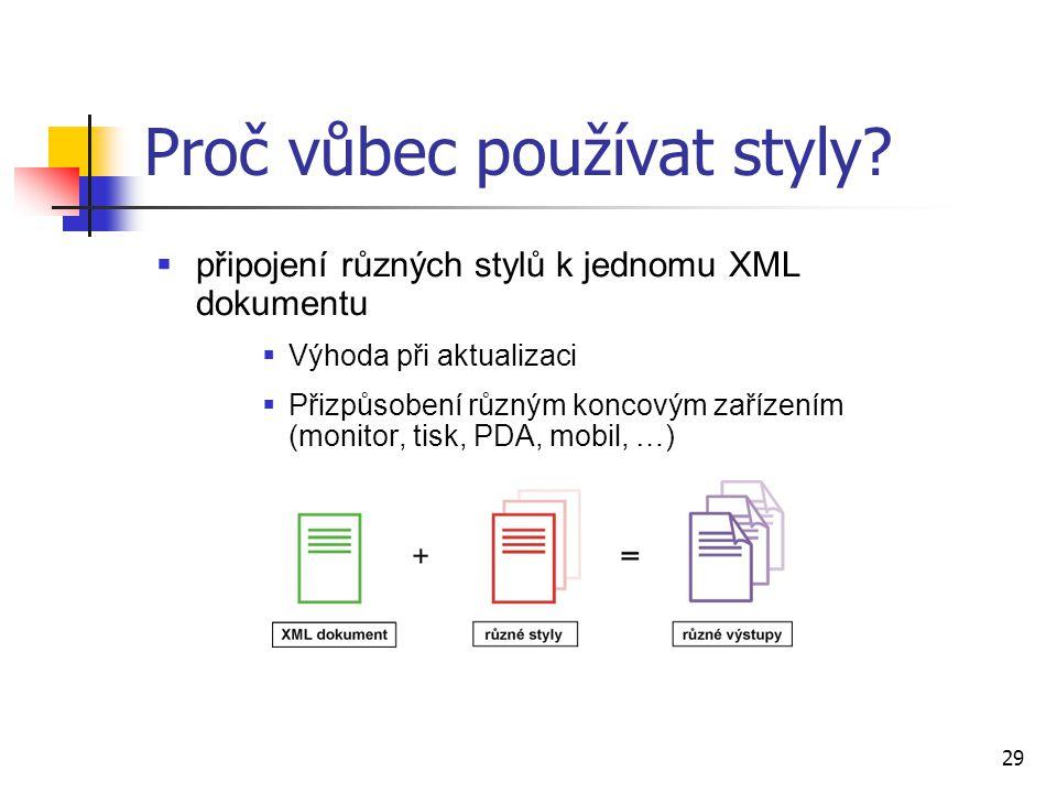 29  připojení různých stylů k jednomu XML dokumentu  Výhoda při aktualizaci  Přizpůsobení různým koncovým zařízením (monitor, tisk, PDA, mobil, …)