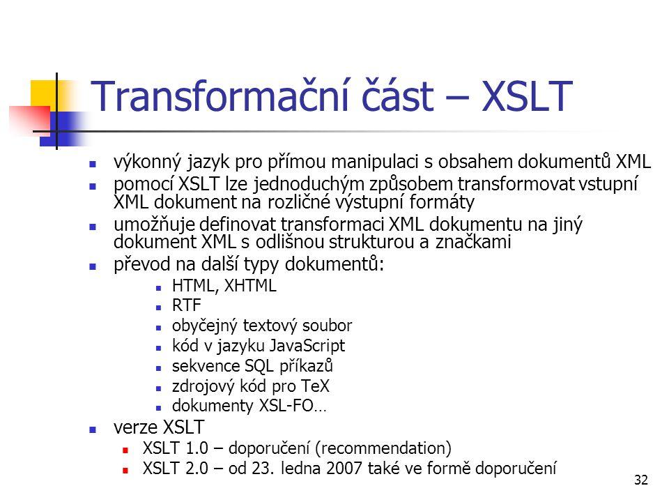 32 Transformační část – XSLT výkonný jazyk pro přímou manipulaci s obsahem dokumentů XML pomocí XSLT lze jednoduchým způsobem transformovat vstupní XM