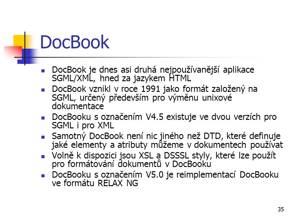 35 DocBook DocBook je dnes asi druhá nejpoužívanější aplikace SGML/XML, hned za jazykem HTML DocBook vznikl v roce 1991 jako formát založený na SGML,