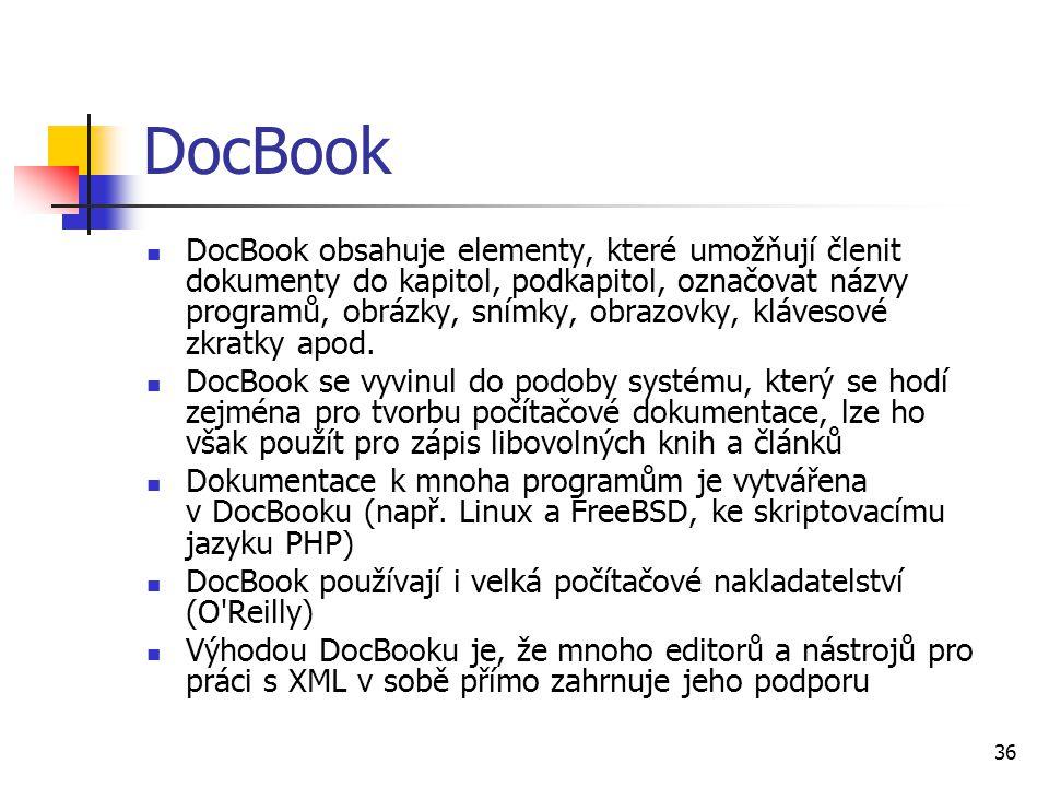 36 DocBook DocBook obsahuje elementy, které umožňují členit dokumenty do kapitol, podkapitol, označovat názvy programů, obrázky, snímky, obrazovky, kl
