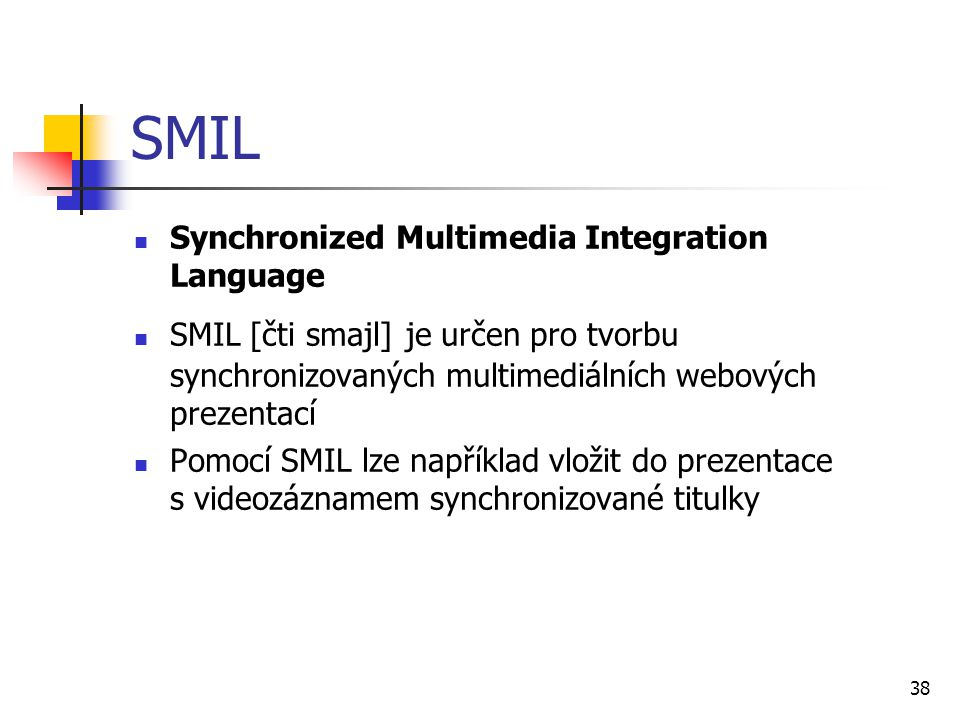 38 SMIL Synchronized Multimedia Integration Language SMIL [čti smajl] je určen pro tvorbu synchronizovaných multimediálních webových prezentací Pomocí