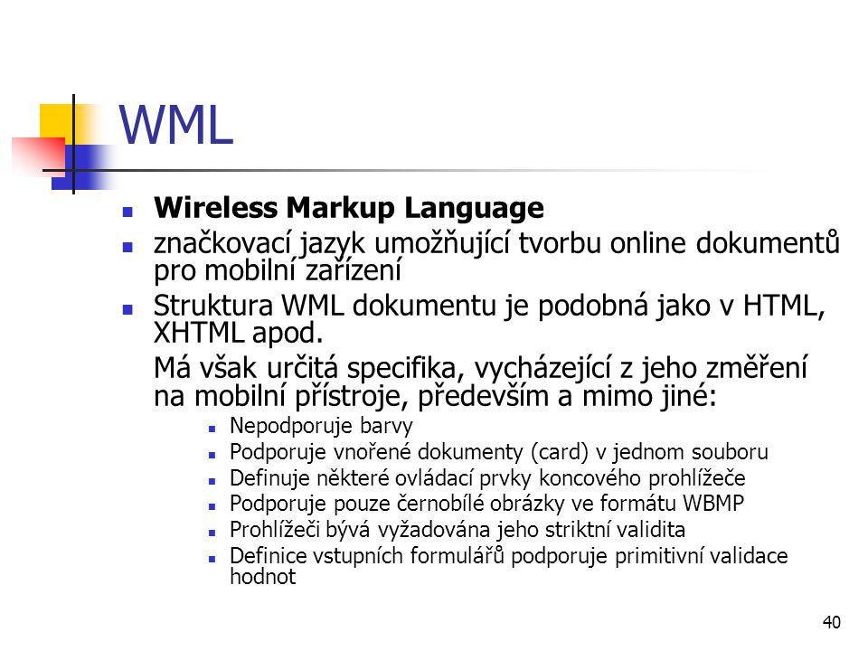 40 WML Wireless Markup Language značkovací jazyk umožňující tvorbu online dokumentů pro mobilní zařízení Struktura WML dokumentu je podobná jako v HTM