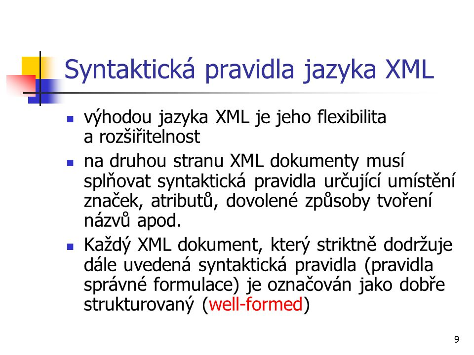 9 Syntaktická pravidla jazyka XML výhodou jazyka XML je jeho flexibilita a rozšiřitelnost na druhou stranu XML dokumenty musí splňovat syntaktická pra