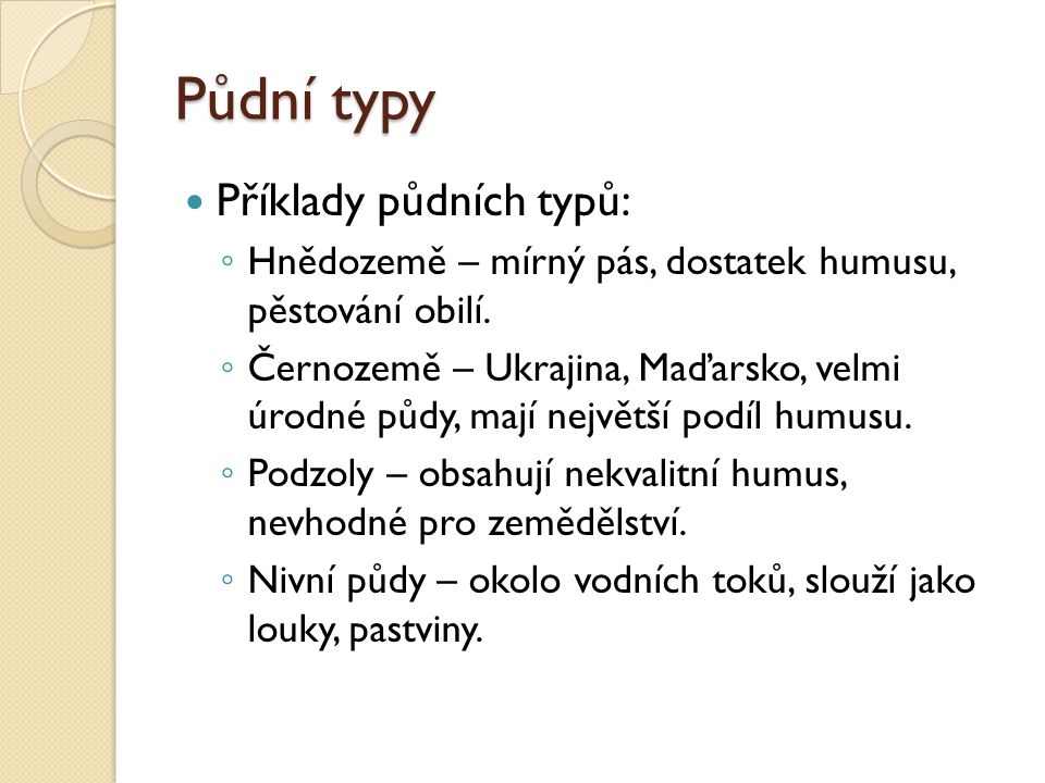 Půdní typy Příklady půdních typů: ◦ Hnědozemě – mírný pás, dostatek humusu, pěstování obilí. ◦ Černozemě – Ukrajina, Maďarsko, velmi úrodné půdy, mají