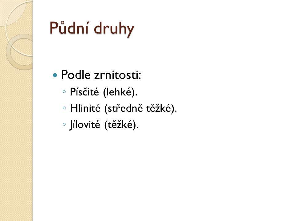 Půdní druhy Podle zrnitosti: ◦ Písčité (lehké). ◦ Hlinité (středně těžké). ◦ Jílovité (těžké).