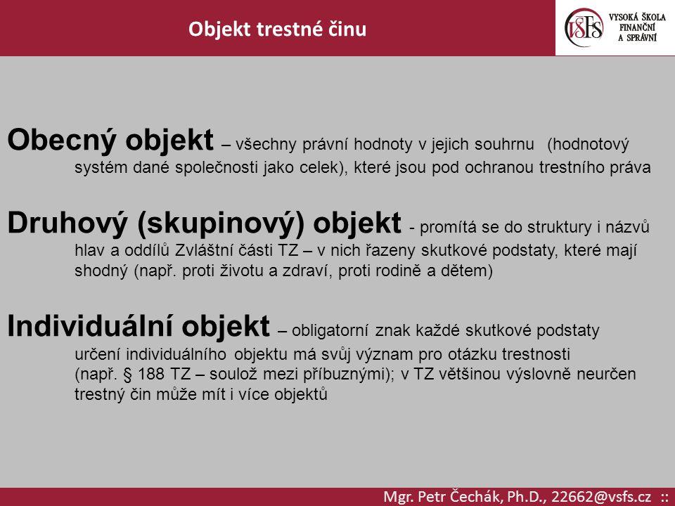 Mgr. Petr Čechák, Ph.D., 22662@vsfs.cz :: Objekt trestné činu Obecný objekt – všechny právní hodnoty v jejich souhrnu (hodnotový systém dané společnos