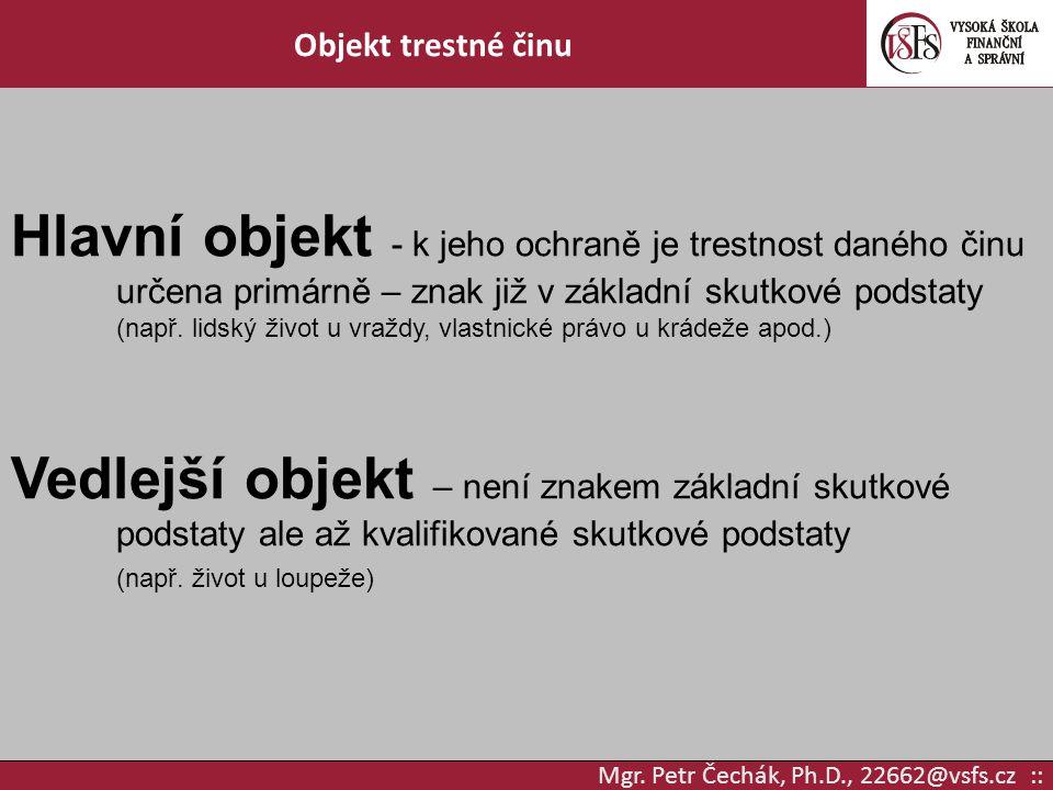 Mgr. Petr Čechák, Ph.D., 22662@vsfs.cz :: Objekt trestné činu Hlavní objekt - k jeho ochraně je trestnost daného činu určena primárně – znak již v zák