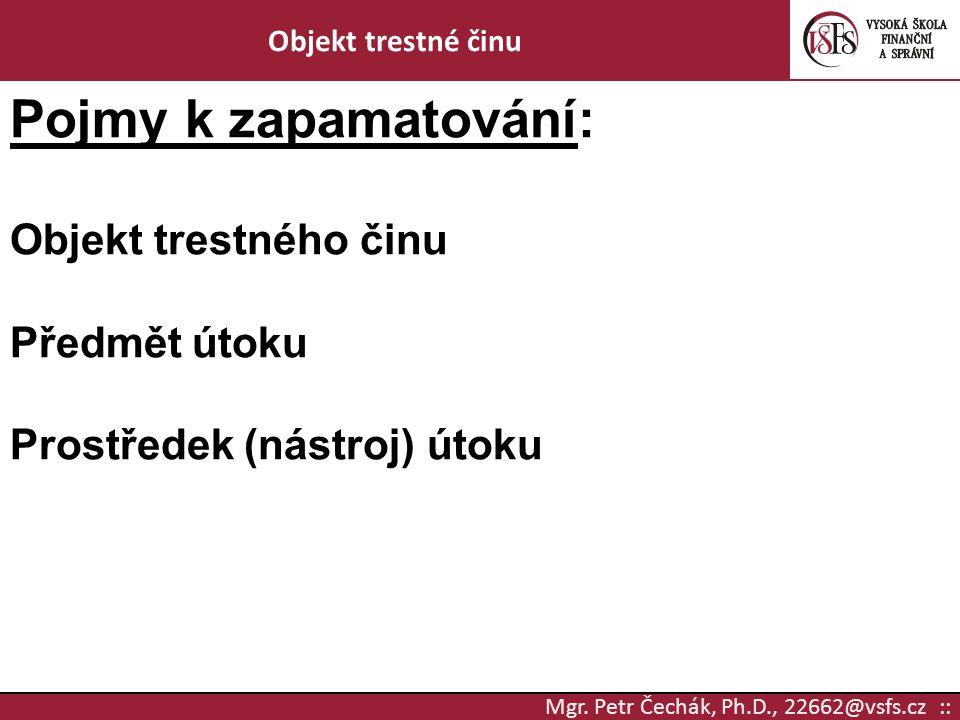 Mgr. Petr Čechák, Ph.D., 22662@vsfs.cz :: Objekt trestné činu Pojmy k zapamatování: Objekt trestného činu Předmět útoku Prostředek (nástroj) útoku
