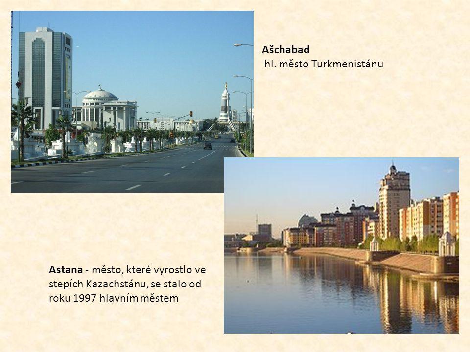 Ašchabad hl. město Turkmenistánu Astana - město, které vyrostlo ve stepích Kazachstánu, se stalo od roku 1997 hlavním městem