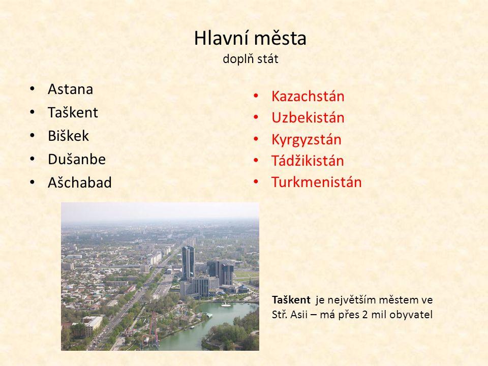 Hlavní města doplň stát Astana Taškent Biškek Dušanbe Ašchabad Kazachstán Uzbekistán Kyrgyzstán Tádžikistán Turkmenistán Taškent je největším městem v