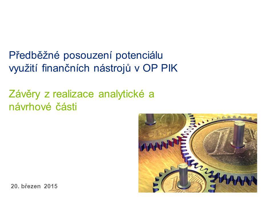 20. březen 2015 Závěry z realizace analytické a návrhové části Předběžné posouzení potenciálu využití finančních nástrojů v OP PIK