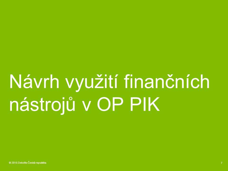 © 2015 Deloitte Česká republika 7 Návrh využití finančních nástrojů v OP PIK