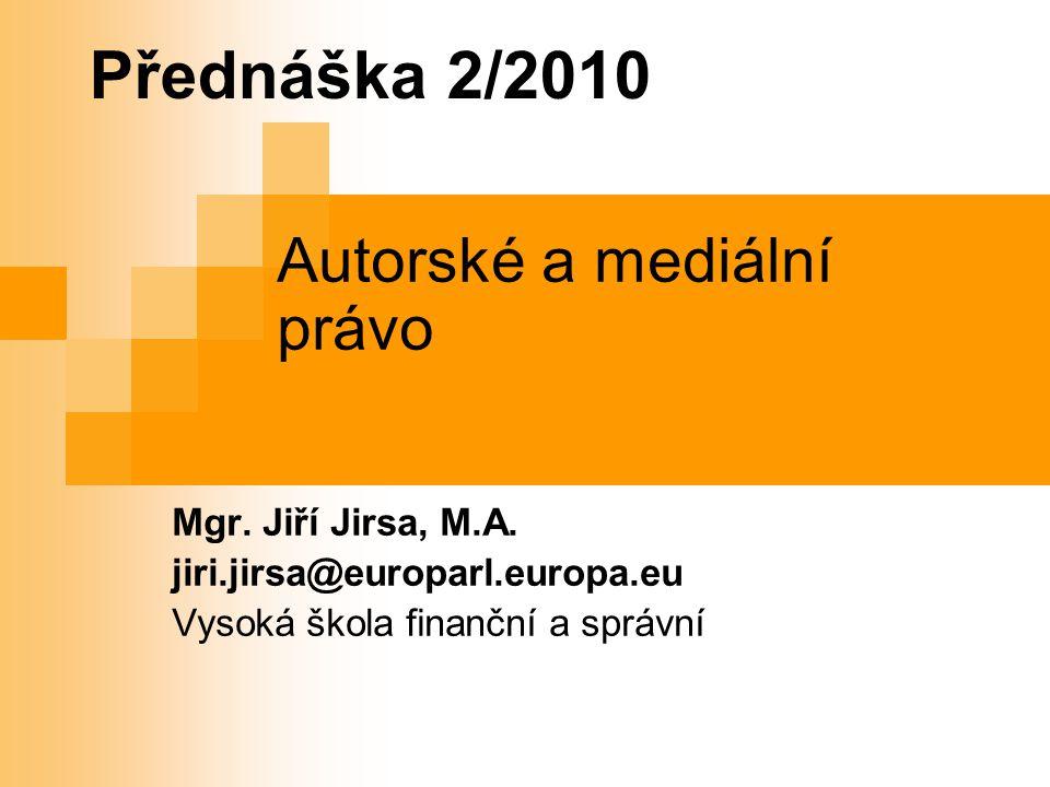 1 Přednáška 2/2010 Autorské a mediální právo Mgr. Jiří Jirsa, M.A.