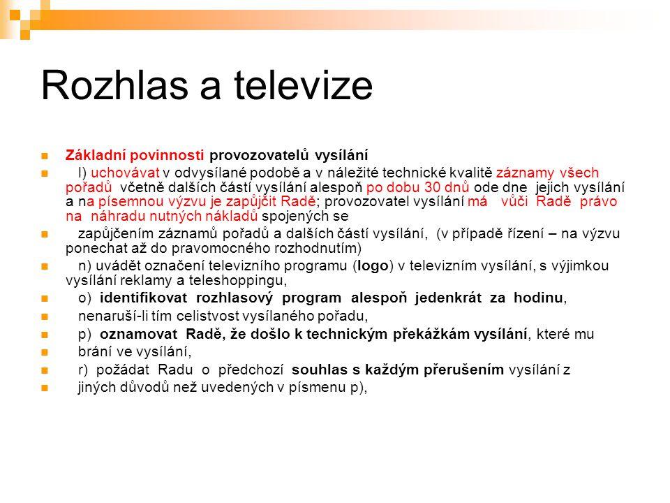 19 Rozhlas a televize Základní povinnosti provozovatelů vysílání l) uchovávat v odvysílané podobě a v náležité technické kvalitě záznamy všech pořadů včetně dalších částí vysílání alespoň po dobu 30 dnů ode dne jejich vysílání a na písemnou výzvu je zapůjčit Radě; provozovatel vysílání má vůči Radě právo na náhradu nutných nákladů spojených se zapůjčením záznamů pořadů a dalších částí vysílání, (v případě řízení – na výzvu ponechat až do pravomocného rozhodnutím) n) uvádět označení televizního programu (logo) v televizním vysílání, s výjimkou vysílání reklamy a teleshoppingu, o) identifikovat rozhlasový program alespoň jedenkrát za hodinu, nenaruší-li tím celistvost vysílaného pořadu, p) oznamovat Radě, že došlo k technickým překážkám vysílání, které mu brání ve vysílání, r) požádat Radu o předchozí souhlas s každým přerušením vysílání z jiných důvodů než uvedených v písmenu p),