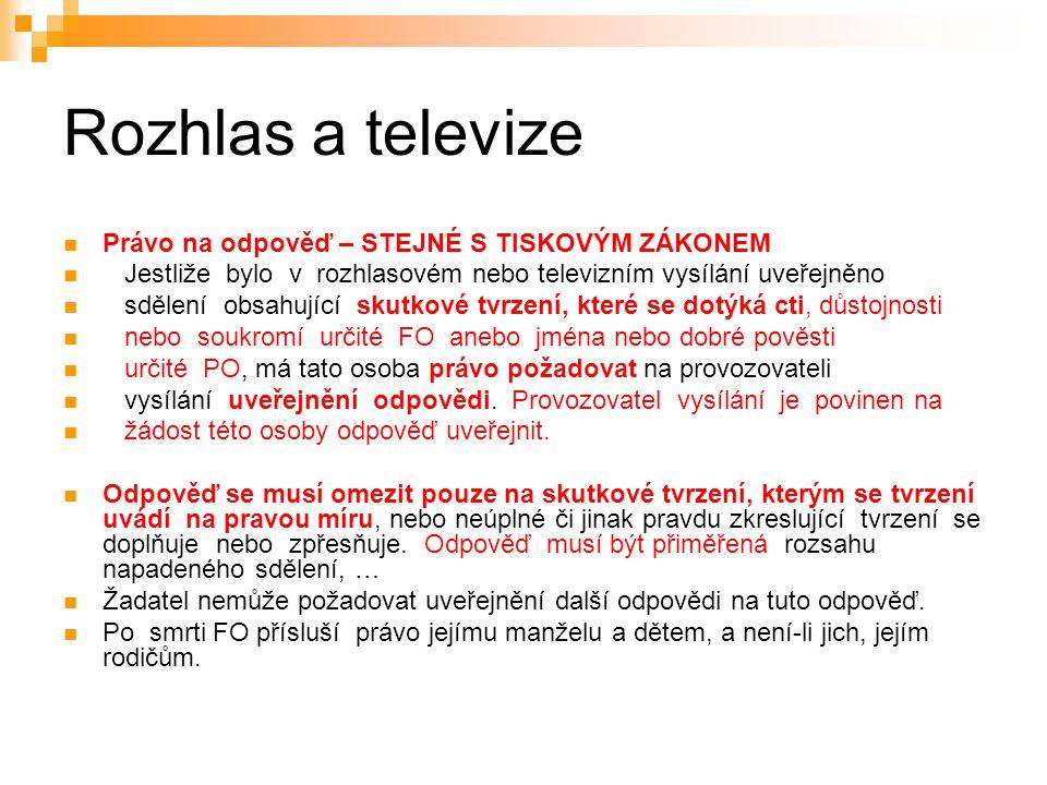 22 Rozhlas a televize Právo na odpověď – STEJNÉ S TISKOVÝM ZÁKONEM Jestliže bylo v rozhlasovém nebo televizním vysílání uveřejněno sdělení obsahující skutkové tvrzení, které se dotýká cti, důstojnosti nebo soukromí určité FO anebo jména nebo dobré pověsti určité PO, má tato osoba právo požadovat na provozovateli vysílání uveřejnění odpovědi.