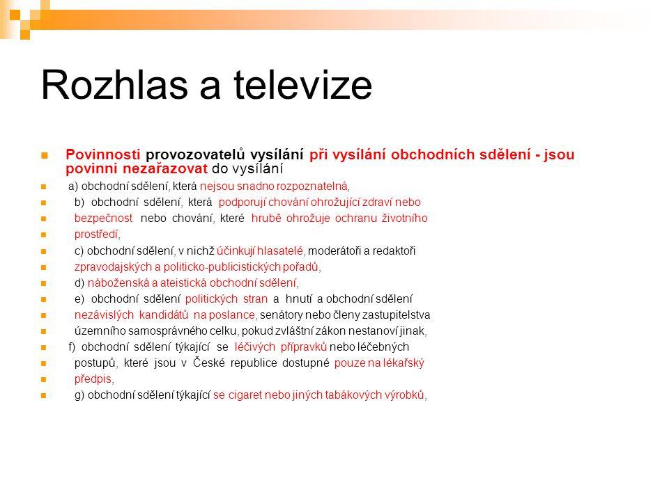 28 Rozhlas a televize Povinnosti provozovatelů vysílání při vysílání obchodních sdělení - jsou povinni nezařazovat do vysílání a) obchodní sdělení, která nejsou snadno rozpoznatelná, b) obchodní sdělení, která podporují chování ohrožující zdraví nebo bezpečnost nebo chování, které hrubě ohrožuje ochranu životního prostředí, c) obchodní sdělení, v nichž účinkují hlasatelé, moderátoři a redaktoři zpravodajských a politicko-publicistických pořadů, d) náboženská a ateistická obchodní sdělení, e) obchodní sdělení politických stran a hnutí a obchodní sdělení nezávislých kandidátů na poslance, senátory nebo členy zastupitelstva územního samosprávného celku, pokud zvláštní zákon nestanoví jinak, f) obchodní sdělení týkající se léčivých přípravků nebo léčebných postupů, které jsou v České republice dostupné pouze na lékařský předpis, g) obchodní sdělení týkající se cigaret nebo jiných tabákových výrobků,