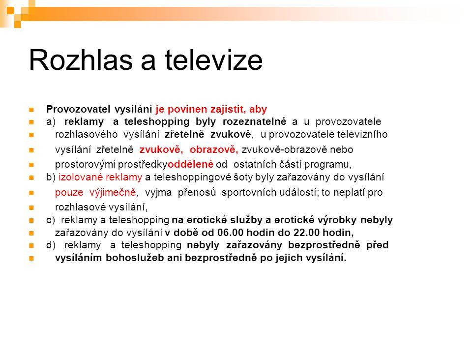 31 Rozhlas a televize Provozovatel vysílání je povinen zajistit, aby a) reklamy a teleshopping byly rozeznatelné a u provozovatele rozhlasového vysílání zřetelně zvukově, u provozovatele televizního vysílání zřetelně zvukově, obrazově, zvukově-obrazově nebo prostorovými prostředkyoddělené od ostatních částí programu, b) izolované reklamy a teleshoppingové šoty byly zařazovány do vysílání pouze výjimečně, vyjma přenosů sportovních událostí; to neplatí pro rozhlasové vysílání, c) reklamy a teleshopping na erotické služby a erotické výrobky nebyly zařazovány do vysílání v době od 06.00 hodin do 22.00 hodin, d) reklamy a teleshopping nebyly zařazovány bezprostředně před vysíláním bohoslužeb ani bezprostředně po jejich vysílání.