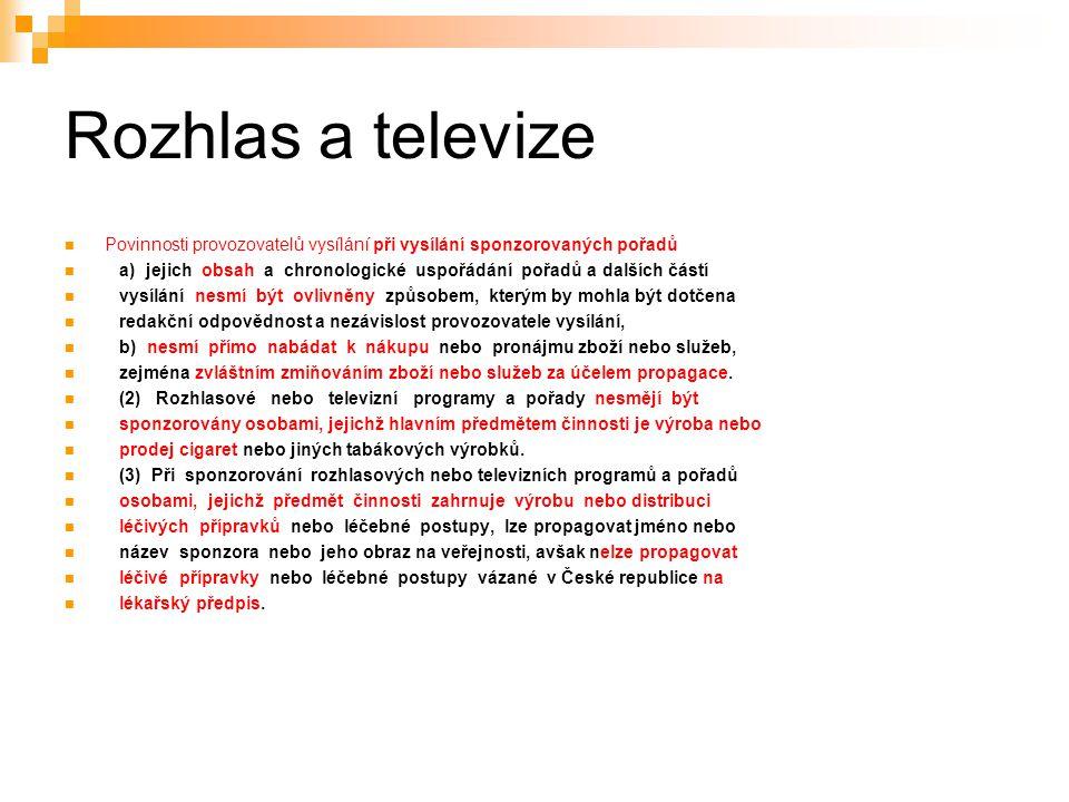 37 Rozhlas a televize Povinnosti provozovatelů vysílání při vysílání sponzorovaných pořadů a) jejich obsah a chronologické uspořádání pořadů a dalších částí vysílání nesmí být ovlivněny způsobem, kterým by mohla být dotčena redakční odpovědnost a nezávislost provozovatele vysílání, b) nesmí přímo nabádat k nákupu nebo pronájmu zboží nebo služeb, zejména zvláštním zmiňováním zboží nebo služeb za účelem propagace.