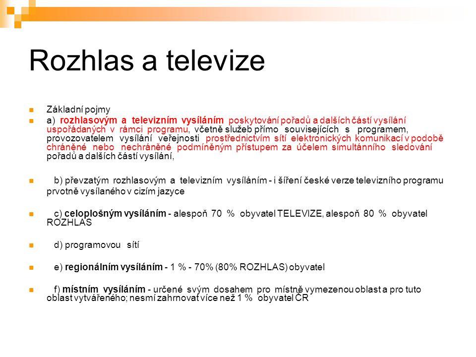 4 Rozhlas a televize Základní pojmy a) rozhlasovým a televizním vysíláním poskytování pořadů a dalších částí vysílání uspořádaných v rámci programu, včetně služeb přímo souvisejících s programem, provozovatelem vysílání veřejnosti prostřednictvím sítí elektronických komunikací v podobě chráněné nebo nechráněné podmíněným přístupem za účelem simultánního sledování pořadů a dalších částí vysílání, b) převzatým rozhlasovým a televizním vysíláním - i šíření české verze televizního programu prvotně vysílaného v cizím jazyce c) celoplošným vysíláním - alespoň 70 % obyvatel TELEVIZE, alespoň 80 % obyvatel ROZHLAS d) programovou sítí e) regionálním vysíláním - 1 % - 70% (80% ROZHLAS) obyvatel f) místním vysíláním - určené svým dosahem pro místně vymezenou oblast a pro tuto oblast vytvářeného; nesmí zahrnovat více než 1 % obyvatel ČR