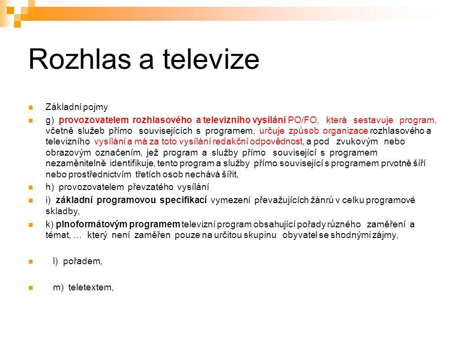 5 Rozhlas a televize Základní pojmy g) provozovatelem rozhlasového a televizního vysílání PO/FO, která sestavuje program, včetně služeb přímo souvisejících s programem, určuje způsob organizace rozhlasového a televizního vysílání a má za toto vysílání redakční odpovědnost, a pod zvukovým nebo obrazovým označením, jež program a služby přímo související s programem nezaměnitelně identifikuje, tento program a služby přímo související s programem prvotně šíří nebo prostřednictvím třetích osob nechává šířit, h) provozovatelem převzatého vysílání i) základní programovou specifikací vymezení převažujících žánrů v celku programové skladby, k) plnoformátovým programem televizní program obsahující pořady různého zaměření a témat, … který není zaměřen pouze na určitou skupinu obyvatel se shodnými zájmy, l) pořadem, m) teletextem,