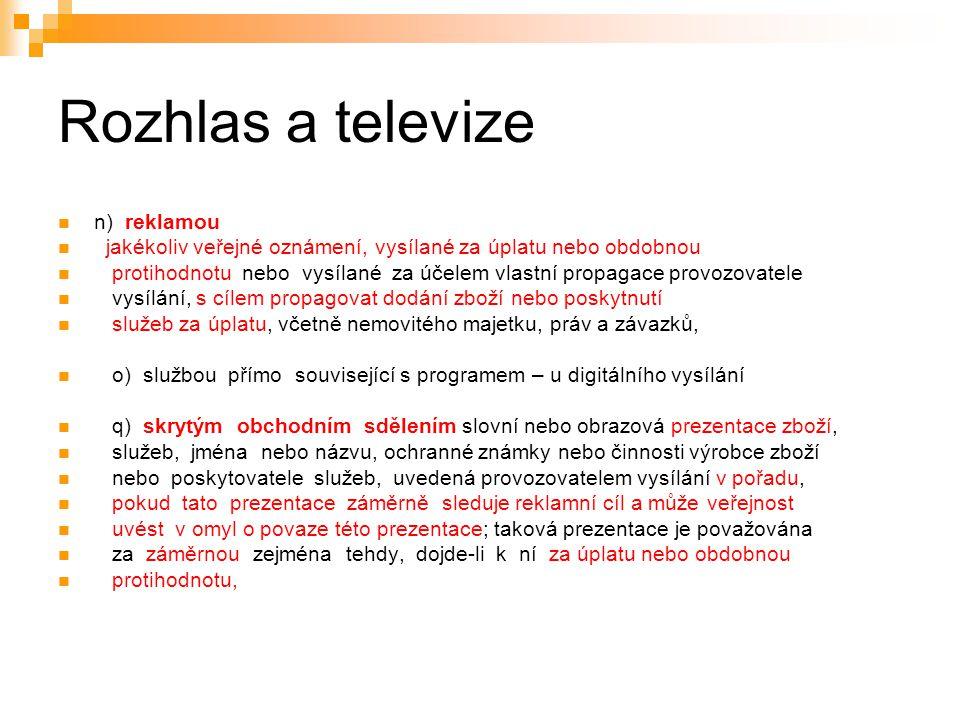 6 Rozhlas a televize n) reklamou jakékoliv veřejné oznámení, vysílané za úplatu nebo obdobnou protihodnotu nebo vysílané za účelem vlastní propagace provozovatele vysílání, s cílem propagovat dodání zboží nebo poskytnutí služeb za úplatu, včetně nemovitého majetku, práv a závazků, o) službou přímo související s programem – u digitálního vysílání q) skrytým obchodním sdělením slovní nebo obrazová prezentace zboží, služeb, jména nebo názvu, ochranné známky nebo činnosti výrobce zboží nebo poskytovatele služeb, uvedená provozovatelem vysílání v pořadu, pokud tato prezentace záměrně sleduje reklamní cíl a může veřejnost uvést v omyl o povaze této prezentace; taková prezentace je považována za záměrnou zejména tehdy, dojde-li k ní za úplatu nebo obdobnou protihodnotu,