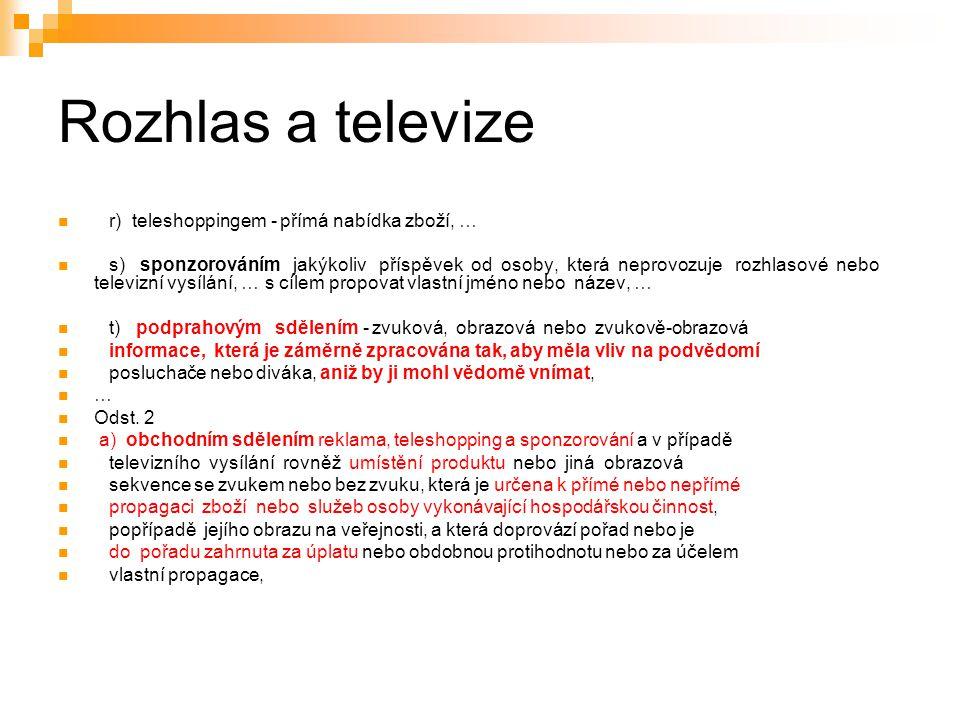 7 Rozhlas a televize r) teleshoppingem - přímá nabídka zboží, … s) sponzorováním jakýkoliv příspěvek od osoby, která neprovozuje rozhlasové nebo televizní vysílání, … s cílem propovat vlastní jméno nebo název, … t) podprahovým sdělením - zvuková, obrazová nebo zvukově-obrazová informace, která je záměrně zpracována tak, aby měla vliv na podvědomí posluchače nebo diváka, aniž by ji mohl vědomě vnímat, … Odst.