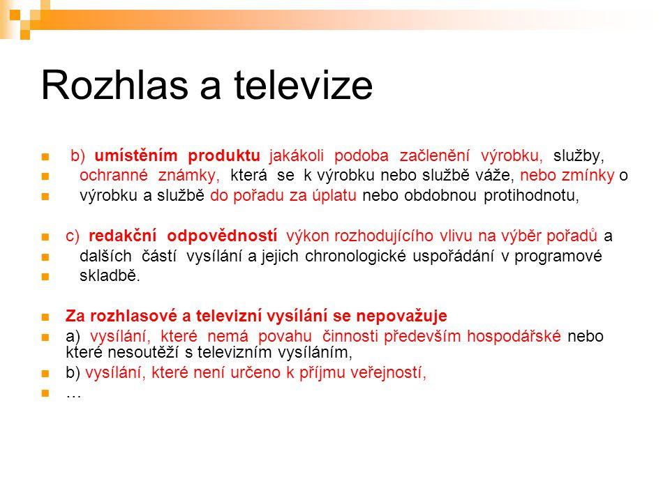 9 Rozhlas a televize Působnost zákona a) provozovatel vysílání ze zákona, b) provozovatel vysílání s licencí, c) provozovatele převzatého vysílání + PO/FO usazenou v ČR (sídlo, významná část zaměstnanců nebo poprvé zahájila vysílání zde) + PO/FO kmitočet přidělený ČR; družici, jejíž pozice na oběžné dráze přísluší ČR; nebo vzestupný signál vysílaný k družici z území ČR
