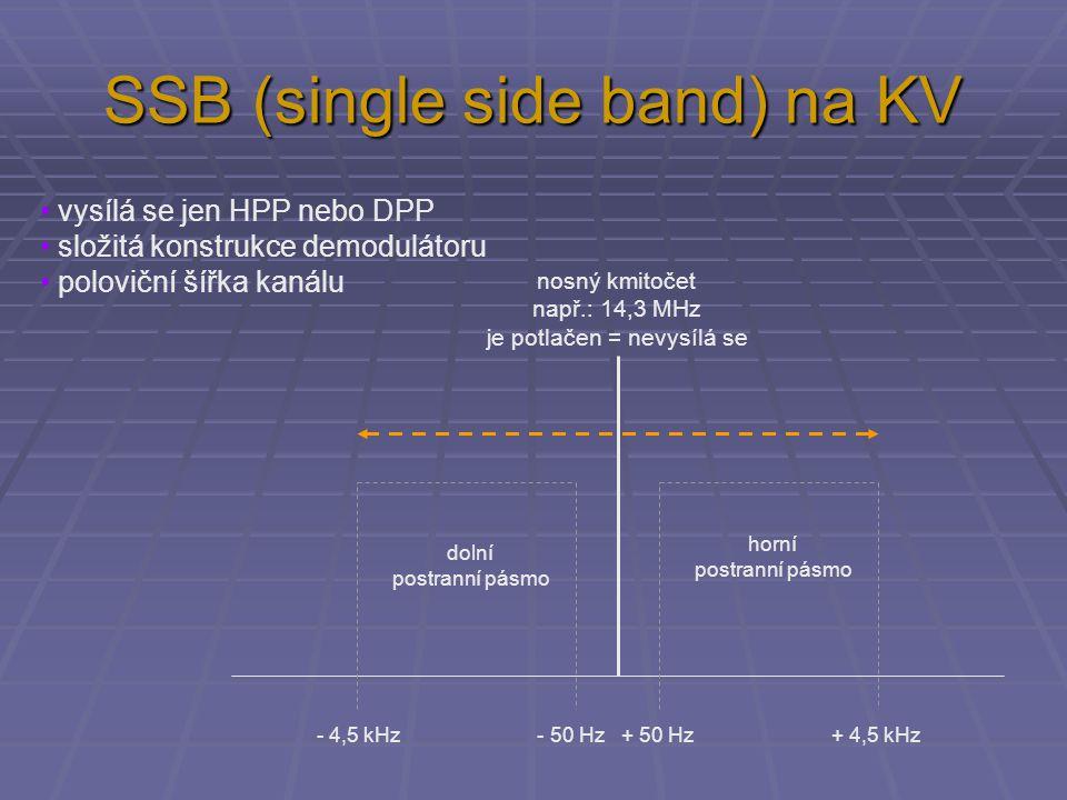 SSB (single side band) na KV nosný kmitočet např.: 14,3 MHz je potlačen = nevysílá se - 4,5 kHz - 50 Hz + 50 Hz + 4,5 kHz vysílá se jen HPP nebo DPP složitá konstrukce demodulátoru poloviční šířka kanálu dolní postranní pásmo horní postranní pásmo