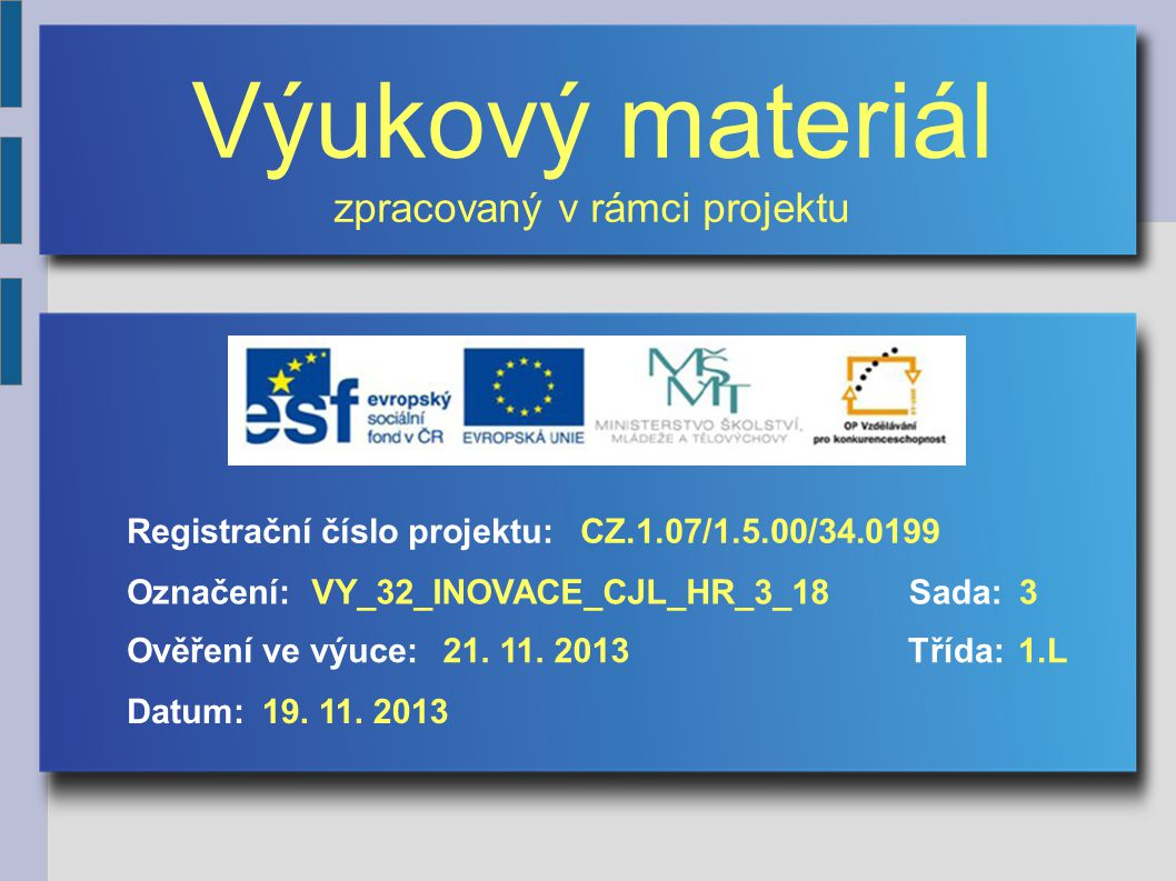 Výukový materiál zpracovaný v rámci projektu Označení:Sada: Ověření ve výuce:Třída: Datum: Registrační číslo projektu:CZ.1.07/1.5.00/34.0199 3VY_32_INOVACE_CJL_HR_3_18 21.