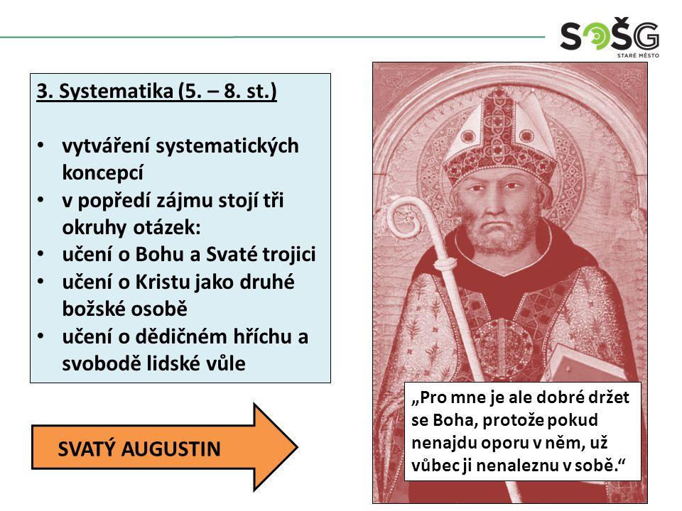 Augustinus Aurelius (354 – 430) nejvýznamnější představitel systematického období Původně voják, ale postupně se orientoval na filozofii – přes skepticismus a novoplatónství se dostává ke křesťanství – působil jako biskup v severní Africe vychází z vlastní vnitřní pochybnosti – smyslové poznání je nespolehlivé pouze rozumové úsudky jsou pravdivé, protože jsou součástí absolutní pravdy, která má původ v Bohu předpokladem rozumu je víra, přes ni poznáváme Boha ve svém díle O obci boží jednoznačně nadřazuje Boha a církev nad pozemský svět řeší otázku dědičného hříchu – je zastáncem tzv.