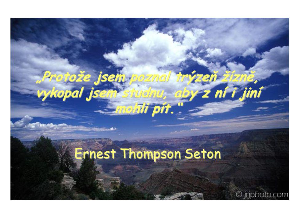 """""""Protože jsem poznal trýzeň žízně, vykopal jsem studnu, aby z ní i jiní mohli pít. Ernest Thompson Seton"""