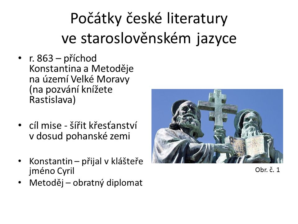 Staroslověnština – slovanská řeč, kterou zavedli do bohoslužeb a ve které jsou psány nejstarší texty české literatury (základem bylo nářečí užívané v oblasti Soluně, odkud bratři pocházeli) Hlaholice – slovanské písmo vycházející z písmen malé řecké abecedy (Písmena velké řecké abecedy – základem cyrilice – z ní vznikla azbuka užívaná např.