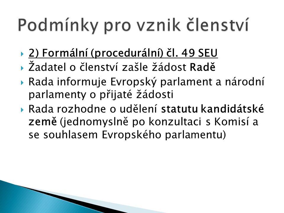  2) Formální (procedurální) čl. 49 SEU  Žadatel o členství zašle žádost Radě  Rada informuje Evropský parlament a národní parlamenty o přijaté žádo