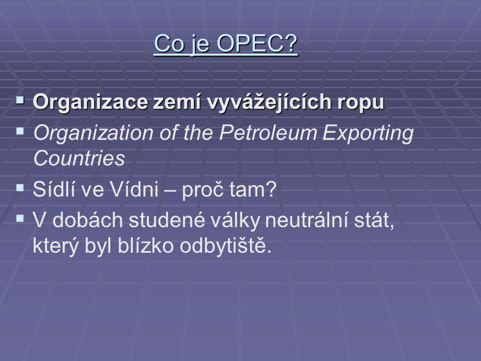 Co je OPEC?  Organizace zemí vyvážejících ropu   Organization of the Petroleum Exporting Countries   Sídlí ve Vídni – proč tam?   V dobách stud