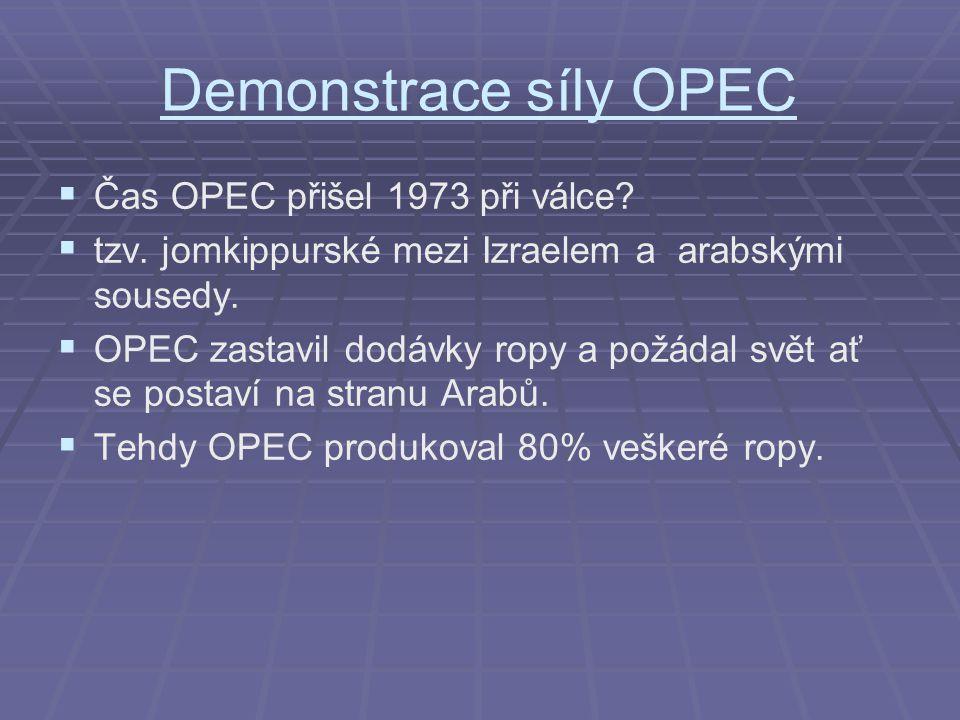 Demonstrace síly OPEC   Čas OPEC přišel 1973 při válce?   tzv. jomkippurské mezi Izraelem a arabskými sousedy.   OPEC zastavil dodávky ropy a po