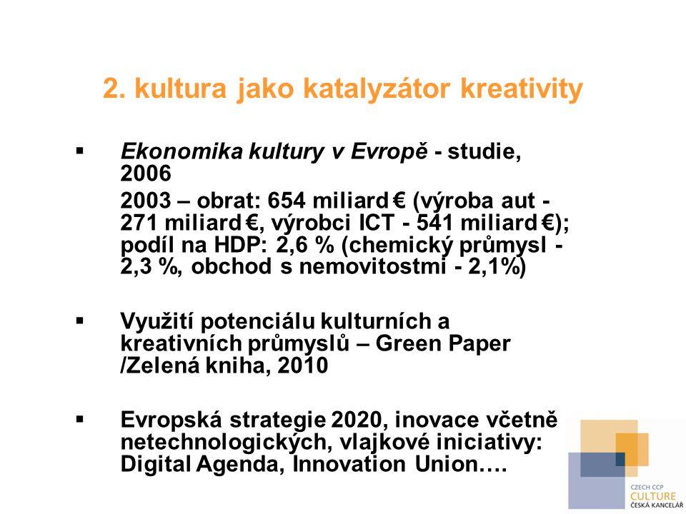 2. kultura jako katalyzátor kreativity  Ekonomika kultury v Evropě - studie, 2006 2003 – obrat: 654 miliard € (výroba aut - 271 miliard €, výrobci IC