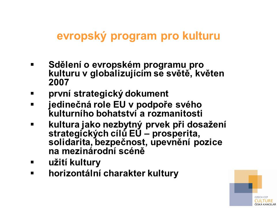 3 cíle evropského programu pro kulturu  podpora kulturní rozmanitosti a mezikulturního dialogu (mobilita, dialog, multilingualismus)  podpora kultury, která je katalyzátorem tvořivosti, v rámci Lisabonské strategie pro růst a zaměstnanost (tvořivost ve vzdělání, vzdělávání v oblasti uměleckého managementu, partnerství mezi kulturou a dalšími odvětvími – ICT, cestovní ruch, sociální oblast)  podpora kultury jako zásadního prvku mezinárodních vztahů Evropské unie (zapojení kulturní dimenze a přístupu ke kultuře do vnějších a rozvojových politik)