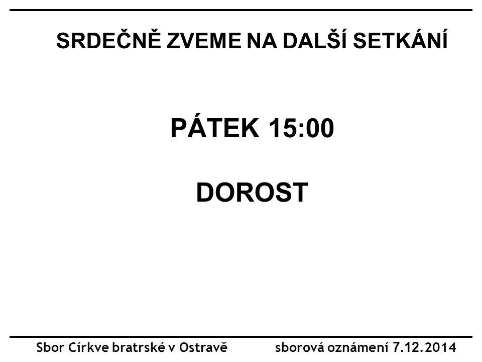 Sbor Církve bratrské v Ostravě sborová oznámení 7.12.2014 SRDEČNĚ ZVEME NA DALŠÍ SETKÁNÍ PÁTEK 15:00 DOROST