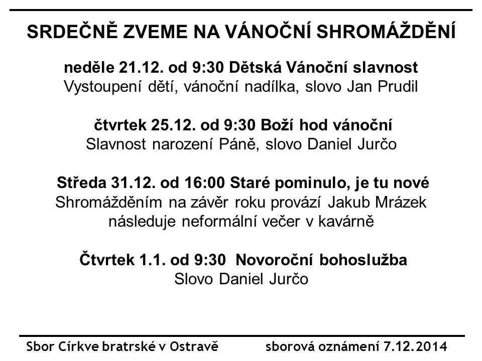 Sbor Církve bratrské v Ostravě sborová oznámení 7.12.2014 SRDEČNĚ ZVEME NA VÁNOČNÍ SHROMÁŽDĚNÍ neděle 21.12.